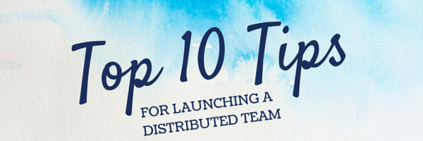Top 10 Tips for Launching a Distributed Team